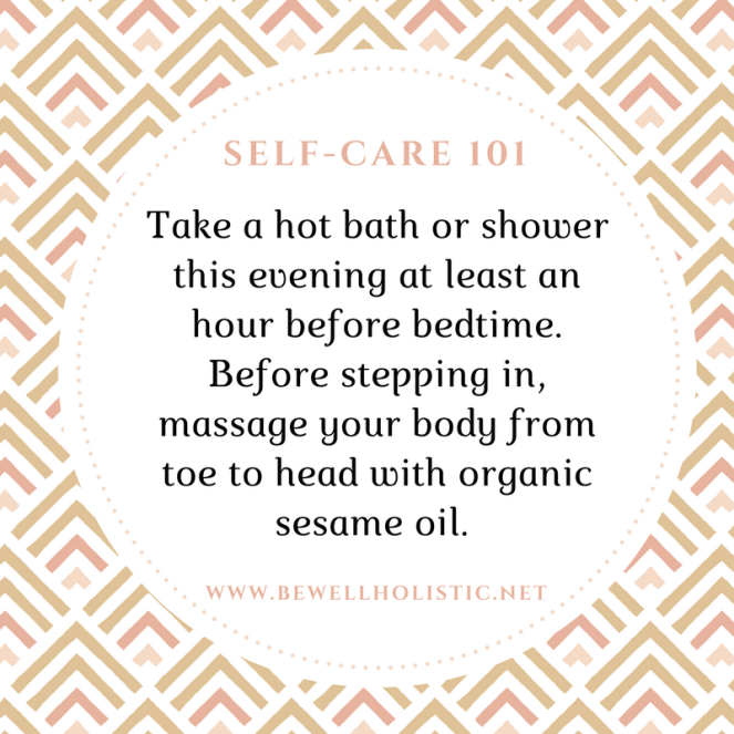 Take a hot bath or shower this evening at least an hour before bedtime. Before stepping in, massage your body from toe to head with organic unrefined sesame oil. (1)